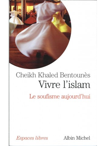 Vivre l'islam - Le soufisme aujourd'hui par cheikh Khaled Bentounès