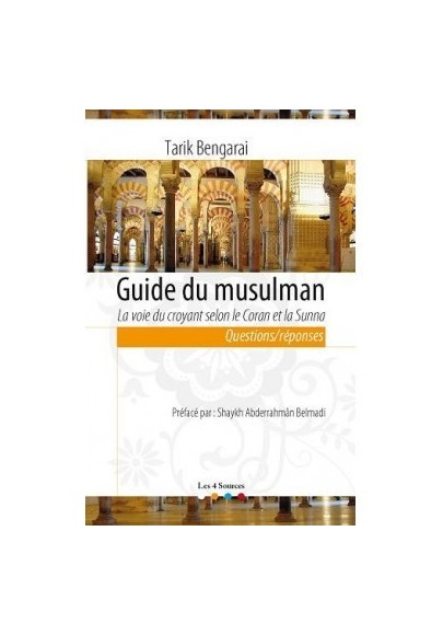 Guide du musulman, la voie du croyant selon le Coran et la sunna. questions/réponses