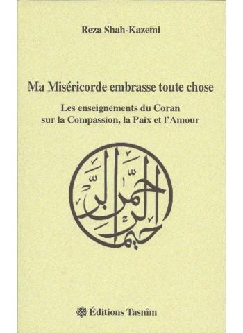 Ma miséricorde embrasse toute chose de Reza Shah-Kazemi -Les enseignements du Coran sur la compassion,la paix et l'amour